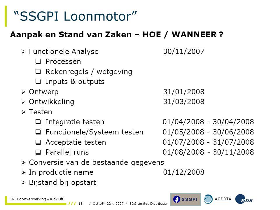 16/ Oct 16 th -22 nd, 2007 / EDS Limited Distribution GPI Loonverwerking – Kick Off SSGPI Loonmotor  Functionele Analyse30/11/2007  Processen  Rekenregels / wetgeving  Inputs & outputs  Ontwerp 31/01/2008  Ontwikkeling31/03/2008  Testen  Integratie testen01/04/2008 - 30/04/2008  Functionele/Systeem testen01/05/2008 - 30/06/2008  Acceptatie testen01/07/2008 - 31/07/2008  Parallel runs01/08/2008 - 30/11/2008  Conversie van de bestaande gegevens  In productie name01/12/2008  Bijstand bij opstart Aanpak en Stand van Zaken – HOE / WANNEER ?