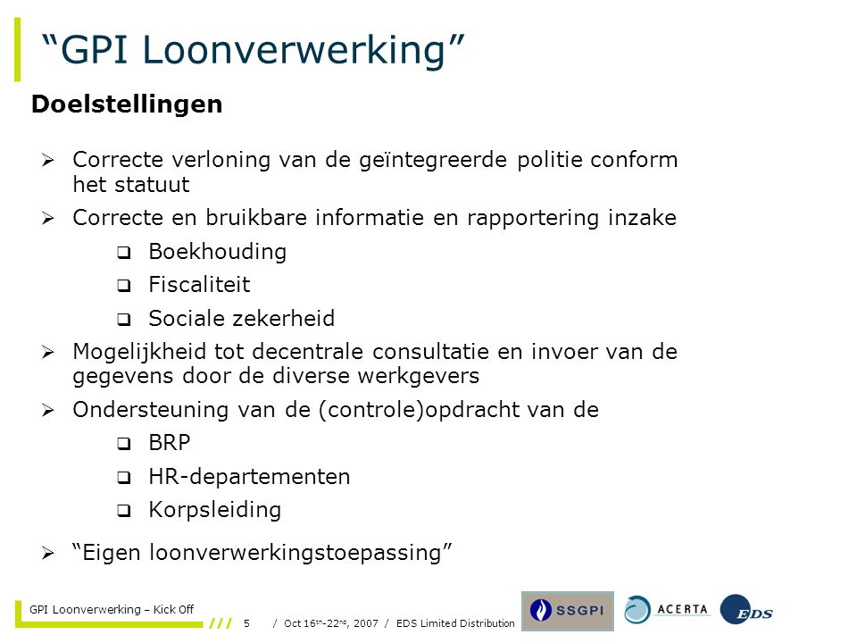 26/ Oct 16 th -22 nd, 2007 / EDS Limited Distribution GPI Loonverwerking – Kick Off Contexte PeopleSoft-ISLP-Admin Avantages /Désavantages AlternativeAdvantagesDisadvantages 1.Paper based solution  Current paper flow based procedures remain applicable (possibly excluding document content)  Could be maintained as back-up solution in case of communication line problems  Modification to paper flow content needed in order to align to new application  Current operational SSGPI cost of inputting/ controlling possibly increases  Number of resources 2.ISLP based solution without PS Web consultation  Lower operating cost for SSGPI due to eliminated (central) manual input  Faster communication of modified data  Diminished cost of correcting errors  Operational cost for Local Zones remain constant  Cost for building ISLP-interface is included in project  Local access to SSGPI computed and stored data is not available 3.ISLP based solution with PS Web consultation  All advantages of alternative 2 remain valid  No additional investment in hardware needed (standard browser)  Local access to SSGPI computed and stored data  Cost for PS Web is included in project  Training needed to access and use the new application 4.PS Web based solution without ISLP  All advantages of alternative 3 remain valid  Possible double input and/or maintenance of personnel related data  Training needed to access and use the new application