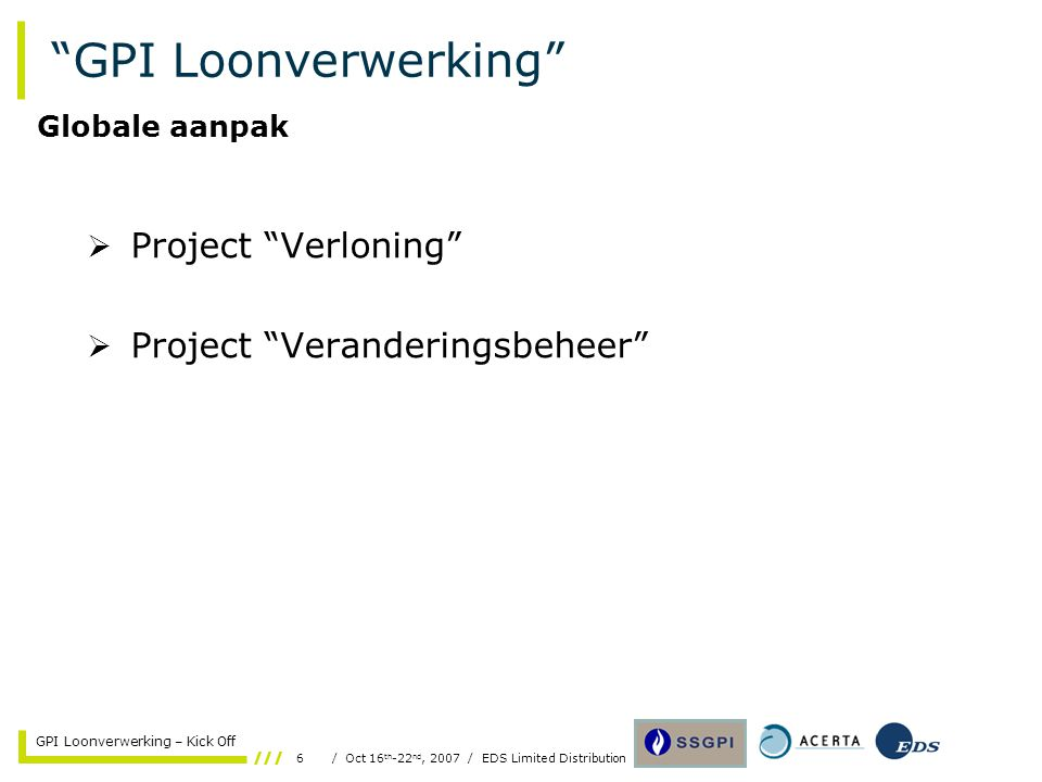 6/ Oct 16 th -22 nd, 2007 / EDS Limited Distribution GPI Loonverwerking – Kick Off GPI Loonverwerking  Project Verloning  Project Veranderingsbeheer Globale aanpak