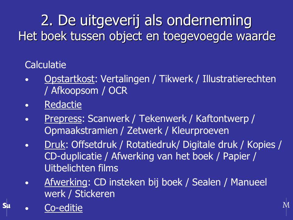 Calculatie Opstartkost: Vertalingen / Tikwerk / Illustratierechten / Afkoopsom / OCR Redactie Prepress: Scanwerk / Tekenwerk / Kaftontwerp / Opmaakstramien / Zetwerk / Kleurproeven Druk: Offsetdruk / Rotatiedruk/ Digitale druk / Kopies / CD-duplicatie / Afwerking van het boek / Papier / Uitbelichten films Afwerking: CD insteken bij boek / Sealen / Manueel werk / Stickeren Co-editie