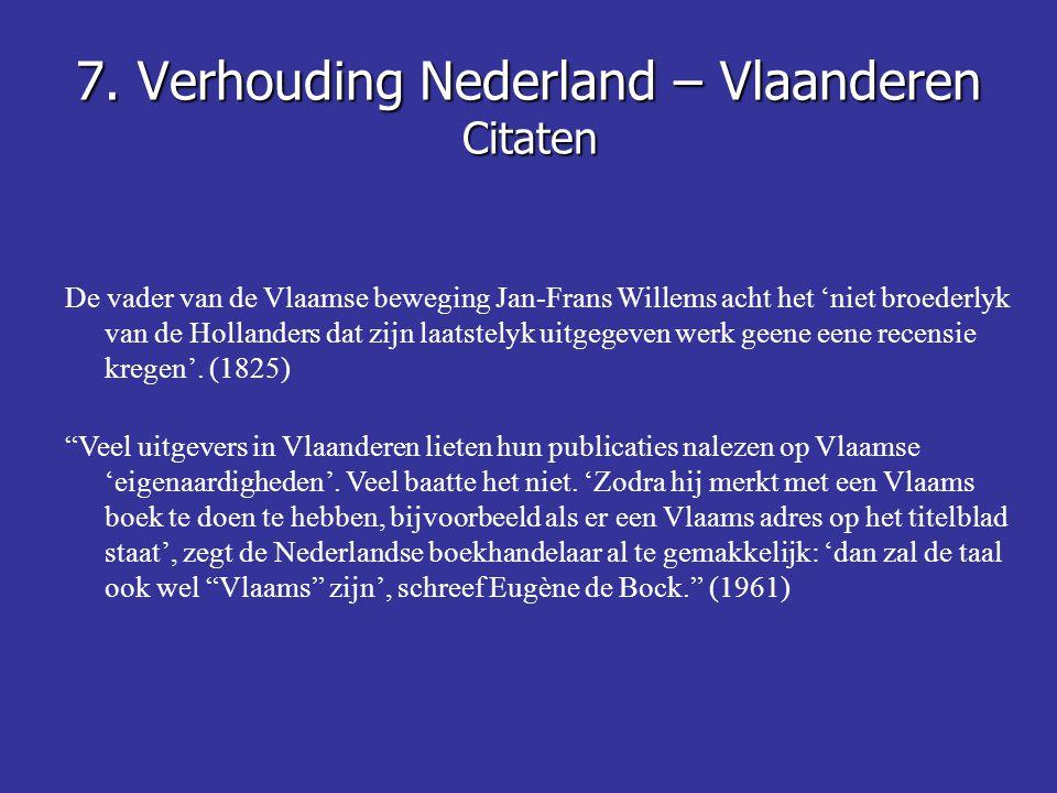 7. Verhouding Nederland – Vlaanderen Citaten De vader van de Vlaamse beweging Jan-Frans Willems acht het 'niet broederlyk van de Hollanders dat zijn l