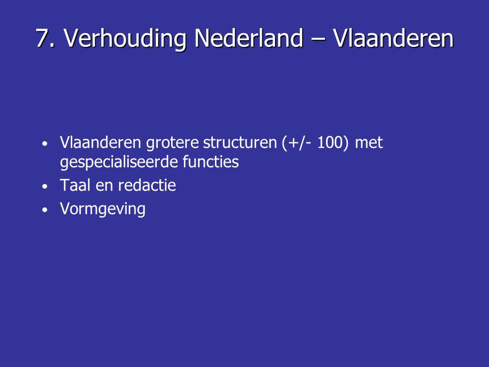 7. Verhouding Nederland – Vlaanderen Vlaanderen grotere structuren (+/- 100) met gespecialiseerde functies Taal en redactie Vormgeving
