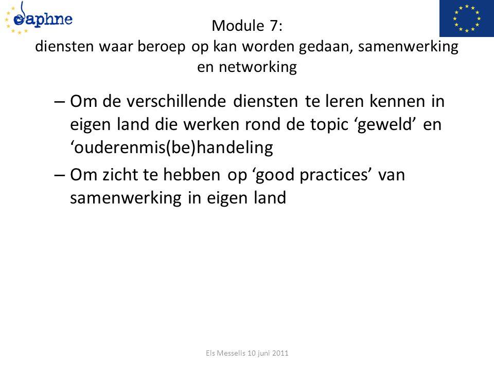 Module 7: diensten waar beroep op kan worden gedaan, samenwerking en networking – Om de verschillende diensten te leren kennen in eigen land die werken rond de topic 'geweld' en 'ouderenmis(be)handeling – Om zicht te hebben op 'good practices' van samenwerking in eigen land Els Messelis 10 juni 2011