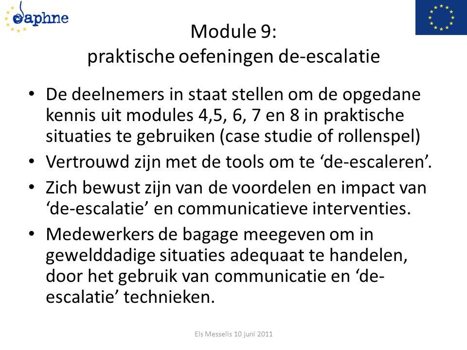 Module 9: praktische oefeningen de-escalatie De deelnemers in staat stellen om de opgedane kennis uit modules 4,5, 6, 7 en 8 in praktische situaties te gebruiken (case studie of rollenspel) Vertrouwd zijn met de tools om te 'de-escaleren'.