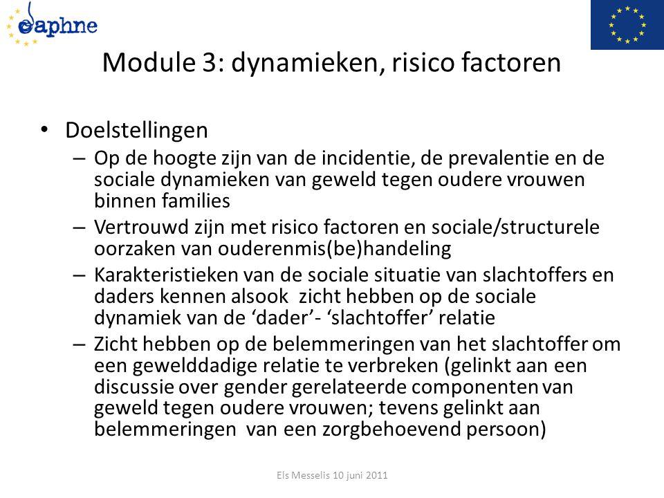 Module 3: dynamieken, risico factoren Doelstellingen – Op de hoogte zijn van de incidentie, de prevalentie en de sociale dynamieken van geweld tegen oudere vrouwen binnen families – Vertrouwd zijn met risico factoren en sociale/structurele oorzaken van ouderenmis(be)handeling – Karakteristieken van de sociale situatie van slachtoffers en daders kennen alsook zicht hebben op de sociale dynamiek van de 'dader'- 'slachtoffer' relatie – Zicht hebben op de belemmeringen van het slachtoffer om een gewelddadige relatie te verbreken (gelinkt aan een discussie over gender gerelateerde componenten van geweld tegen oudere vrouwen; tevens gelinkt aan belemmeringen van een zorgbehoevend persoon) Els Messelis 10 juni 2011