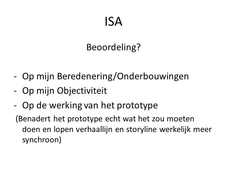 ISA Beoordeling? -Op mijn Beredenering/Onderbouwingen -Op mijn Objectiviteit -Op de werking van het prototype (Benadert het prototype echt wat het zou