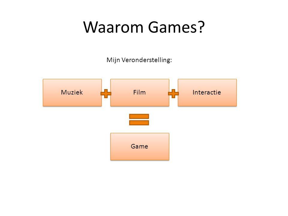 Waarom Games? Muziek Film Interactie Mijn Veronderstelling: Game
