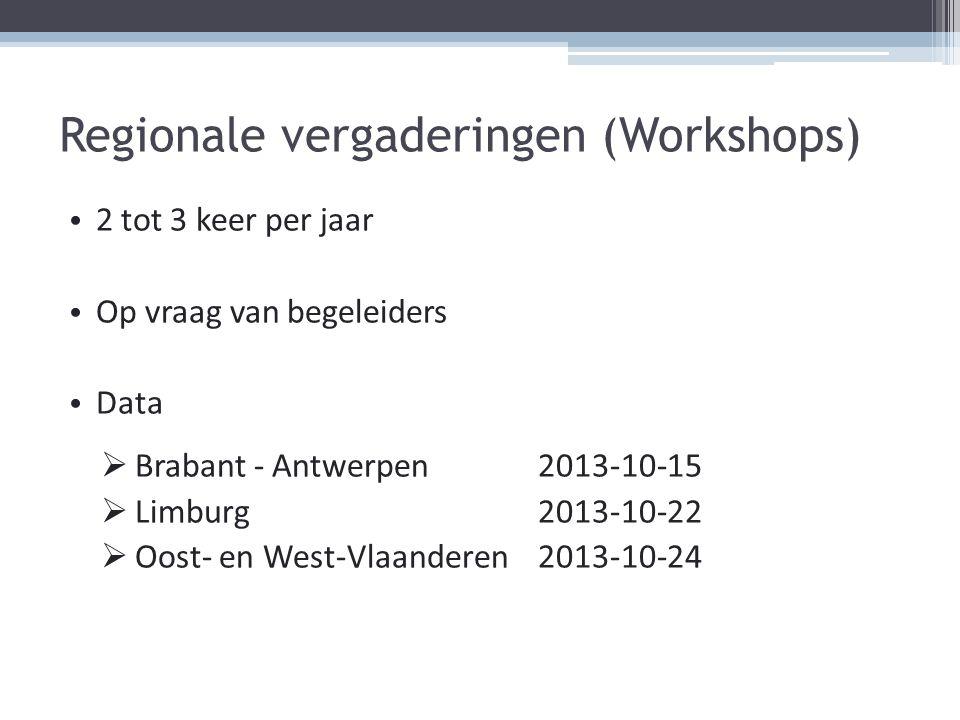 Regionale vergaderingen (Workshops) 2 tot 3 keer per jaar Op vraag van begeleiders Data  Brabant - Antwerpen 2013-10-15  Limburg 2013-10-22  Oost-
