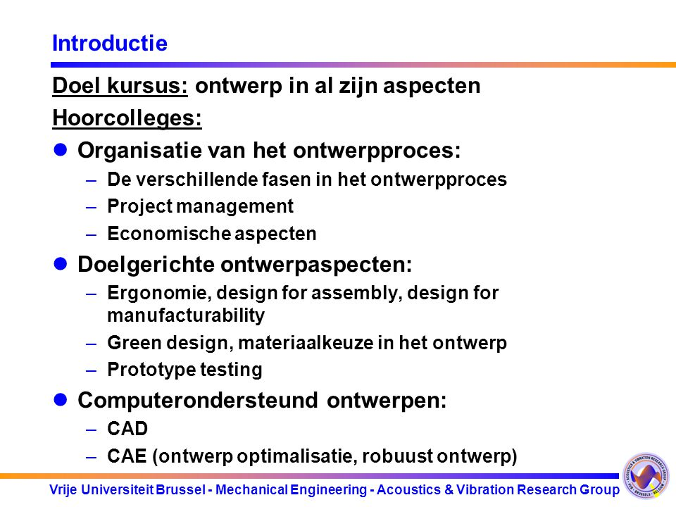 Vrije Universiteit Brussel - Mechanical Engineering - Acoustics & Vibration Research Group Introductie Practica: uitvoeren van een ontwerp: –Project planning (team, resources) –Specificatie van het project: klanteneisen.