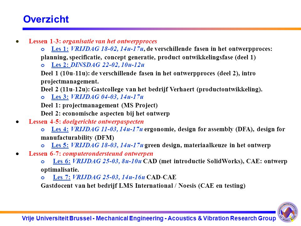 Vrije Universiteit Brussel - Mechanical Engineering - Acoustics & Vibration Research Group Overzicht Tijdens week 21 – week 26: ·Zelfstudie MS project (aan de hand van de 'tutorial' in de appendix in de cursus) ·Zelfstudie SolidWorks Tijdens week 27 e.v.: Uitgebreide ontwerpopdracht waarin alle aspecten uit de hoorcolleges aan bod komen: ·Vastleggen van het eisenpakket (specificaties) ·Opstellen van een project planning ·Conceptueel ontwerp en concept evaluatie ·Genereren van alternatieven ·Detailed design: oMateriaalkeuze oEconomische aspecten oCAD, CAE berekeningen ·Regelmatige ontwerp review meetings