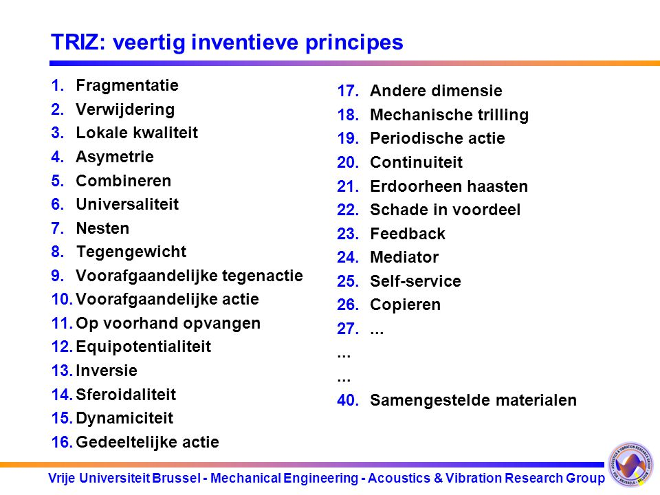 Vrije Universiteit Brussel - Mechanical Engineering - Acoustics & Vibration Research Group TRIZ: veertig inventieve principes 1.Fragmentatie 2.Verwijd