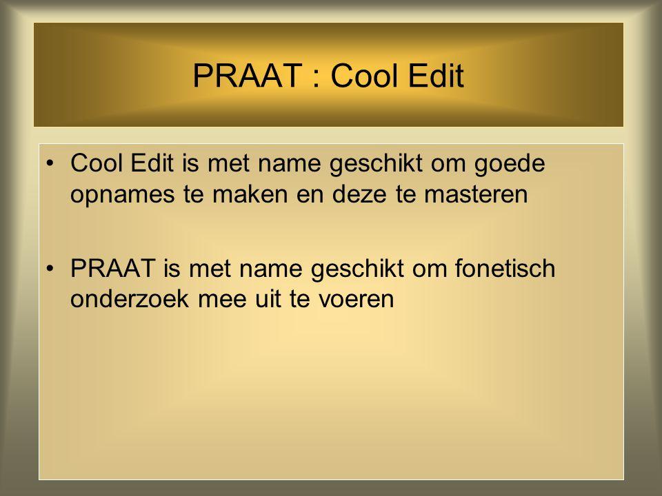 PRAAT : Cool Edit Cool Edit is met name geschikt om goede opnames te maken en deze te masteren PRAAT is met name geschikt om fonetisch onderzoek mee uit te voeren