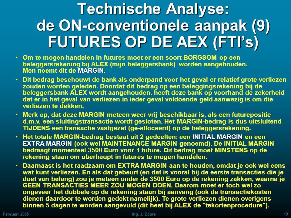 Februari 200518Ing. J. Bours Technische Analyse: de ON-conventionele aanpak (8) FUTURES OP DE AEX (FTI's) Als je bijvoorbeeld 1 future AEX koopt (symb