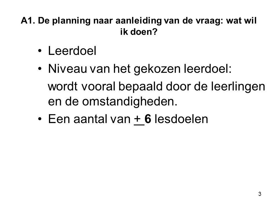 3 A1. De planning naar aanleiding van de vraag: wat wil ik doen? Leerdoel Niveau van het gekozen leerdoel: wordt vooral bepaald door de leerlingen en