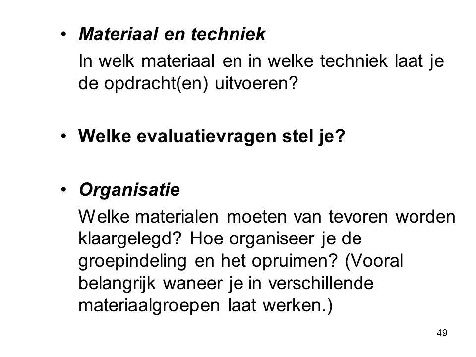 49 Materiaal en techniek In welk materiaal en in welke techniek laat je de opdracht(en) uitvoeren? Welke evaluatievragen stel je? Organisatie Welke ma