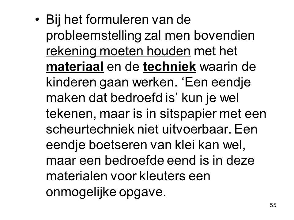 55 Bij het formuleren van de probleemstelling zal men bovendien rekening moeten houden met het materiaal en de techniek waarin de kinderen gaan werken