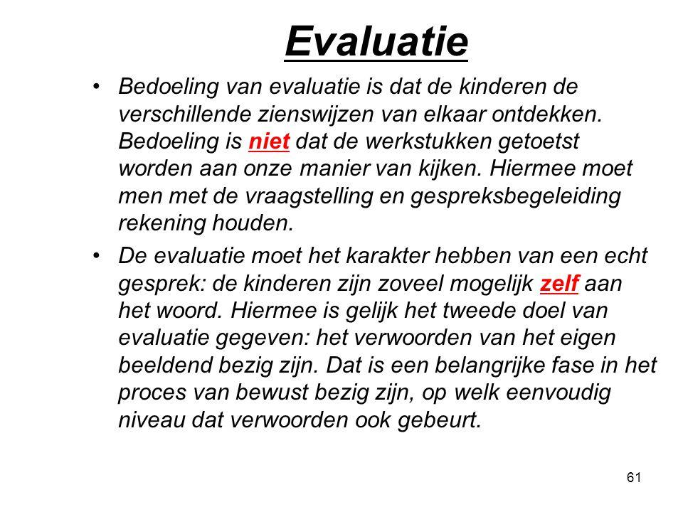 61 Evaluatie Bedoeling van evaluatie is dat de kinderen de verschillende zienswijzen van elkaar ontdekken. Bedoeling is niet dat de werkstukken getoet