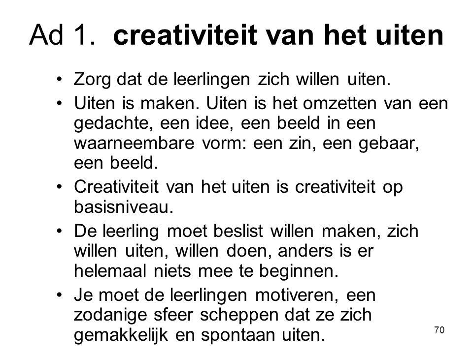 70 Ad 1. creativiteit van het uiten Zorg dat de leerlingen zich willen uiten. Uiten is maken. Uiten is het omzetten van een gedachte, een idee, een be