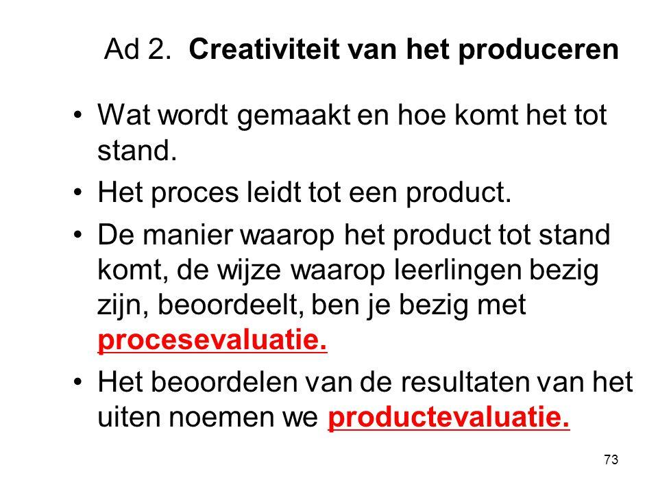 73 Ad 2. Creativiteit van het produceren Wat wordt gemaakt en hoe komt het tot stand. Het proces leidt tot een product. De manier waarop het product t