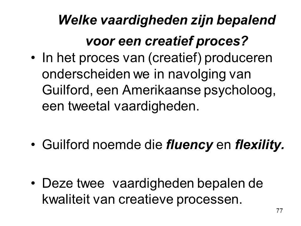 77 Welke vaardigheden zijn bepalend voor een creatief proces? In het proces van (creatief) produceren onderscheiden we in navolging van Guilford, een