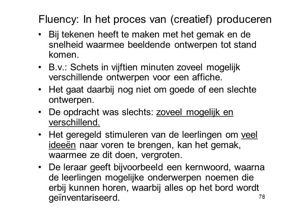 78 Fluency: In het proces van (creatief) produceren Bij tekenen heeft te maken met het gemak en de snelheid waarmee beeldende ontwerpen tot stand kome