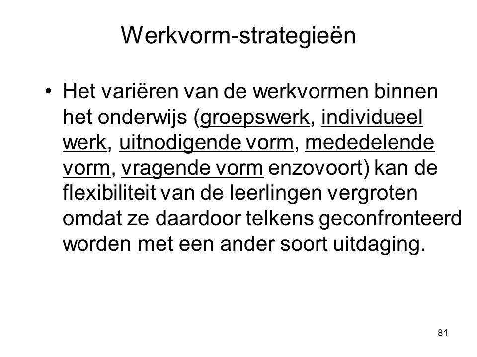 81 Werkvorm-strategieën Het variëren van de werkvormen binnen het onderwijs (groepswerk, individueel werk, uitnodigende vorm, mededelende vorm, vragen