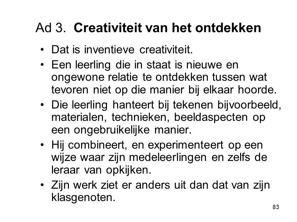 83 Ad 3. Creativiteit van het ontdekken Dat is inventieve creativiteit. Een leerling die in staat is nieuwe en ongewone relatie te ontdekken tussen wa