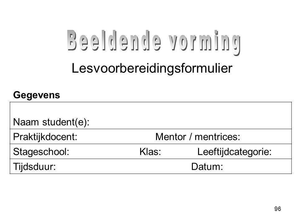 96 Lesvoorbereidingsformulier Naam student(e): Praktijkdocent: Mentor / mentrices: Stageschool: Klas: Leeftijdcategorie: Tijdsduur: Datum: Gegevens