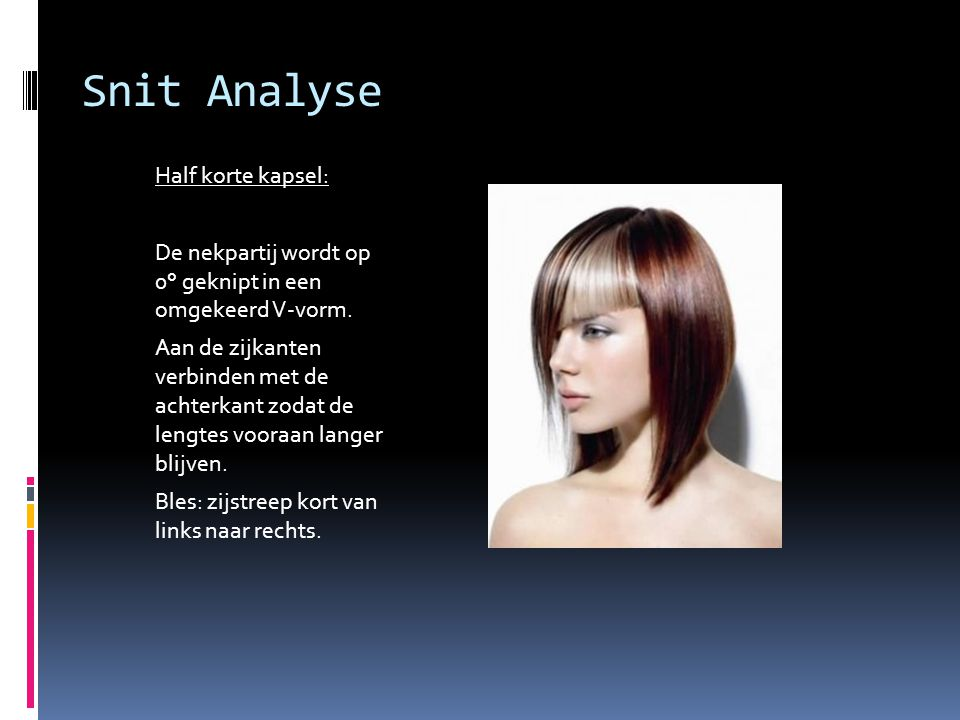 Snit Analyse Half korte kapsel: De nekpartij wordt op 0° geknipt in een omgekeerd V-vorm. Aan de zijkanten verbinden met de achterkant zodat de lengte