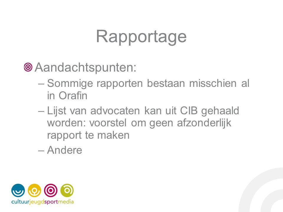 Rapportage Aandachtspunten: –Sommige rapporten bestaan misschien al in Orafin –Lijst van advocaten kan uit CIB gehaald worden: voorstel om geen afzonderlijk rapport te maken –Andere