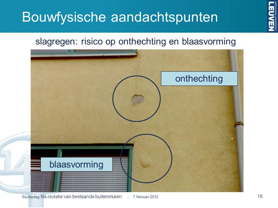 Bouwfysische aandachtspunten 16 Studiedag Na-isolatie van bestaande buitenmuren - 7 februari 2012 blaasvorming onthechting slagregen: risico op onthec