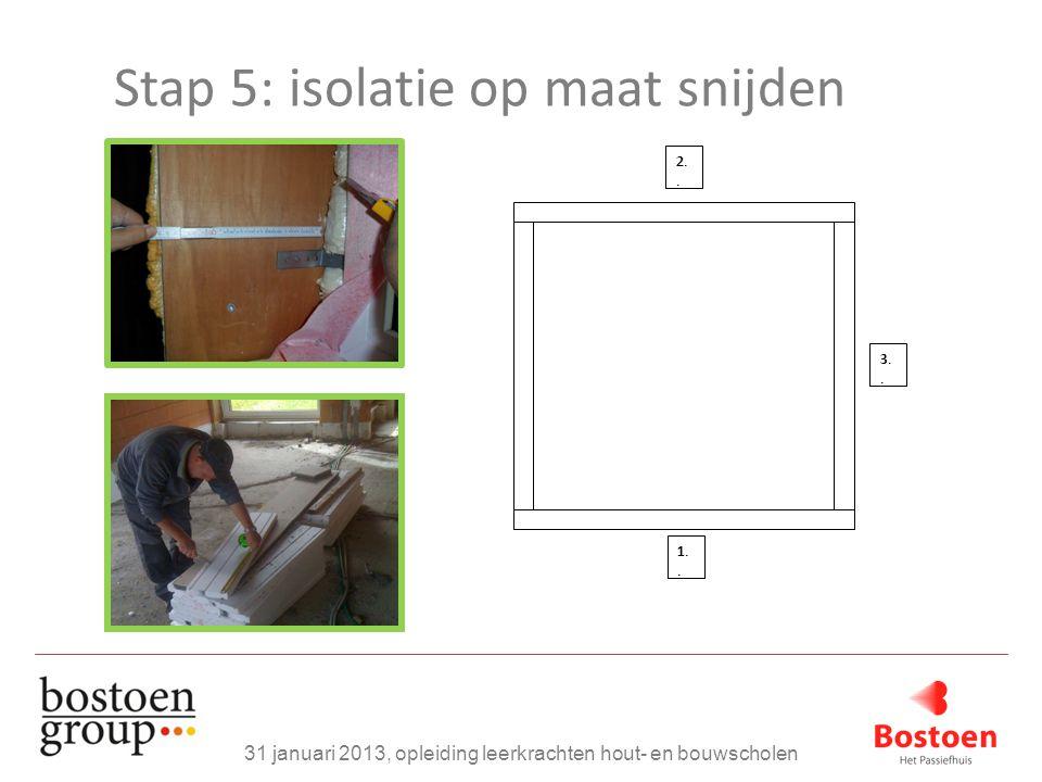 Stap 5: isolatie op maat snijden 31 januari 2013, opleiding leerkrachten hout- en bouwscholen 1..1.. 2..2.. 3..3..