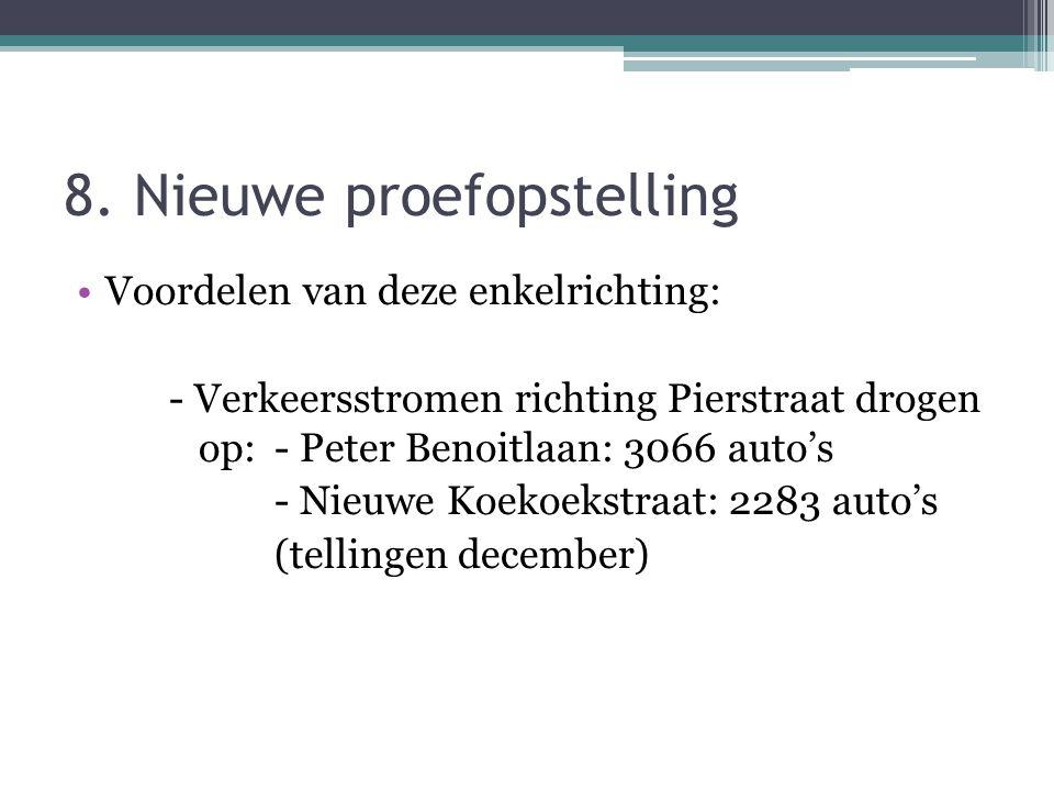 8. Nieuwe proefopstelling Voordelen van deze enkelrichting: - Verkeersstromen richting Pierstraat drogen op: - Peter Benoitlaan: 3066 auto's - Nieuwe