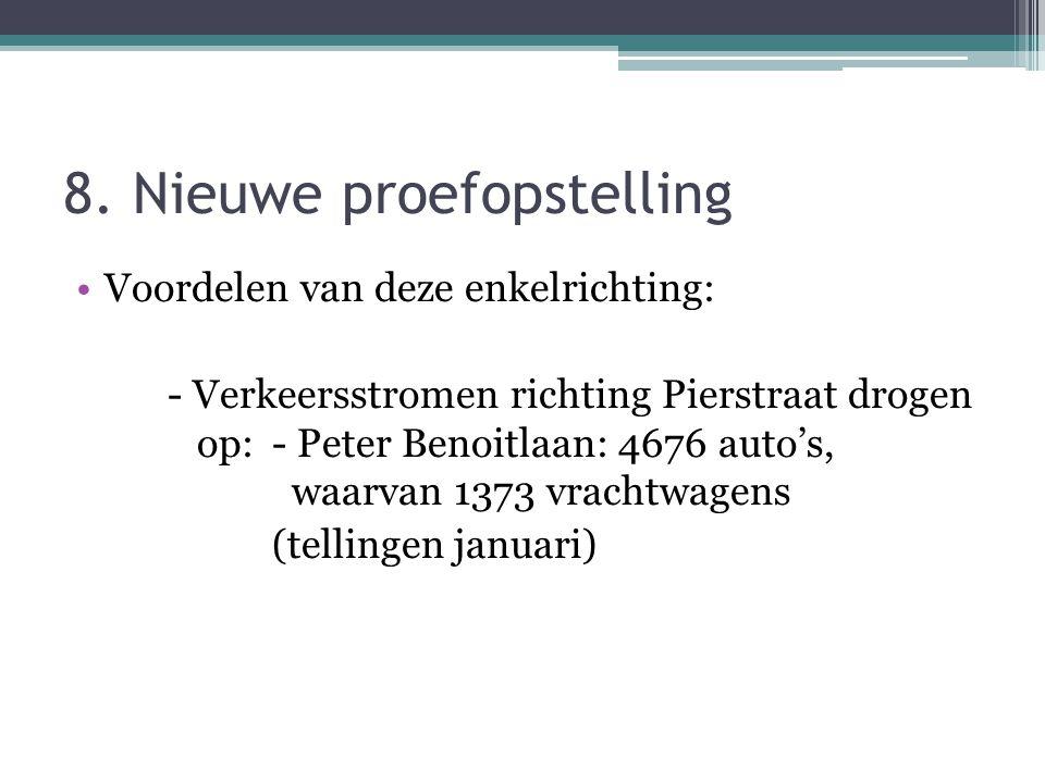 8. Nieuwe proefopstelling Voordelen van deze enkelrichting: - Verkeersstromen richting Pierstraat drogen op: - Peter Benoitlaan: 4676 auto's, waarvan