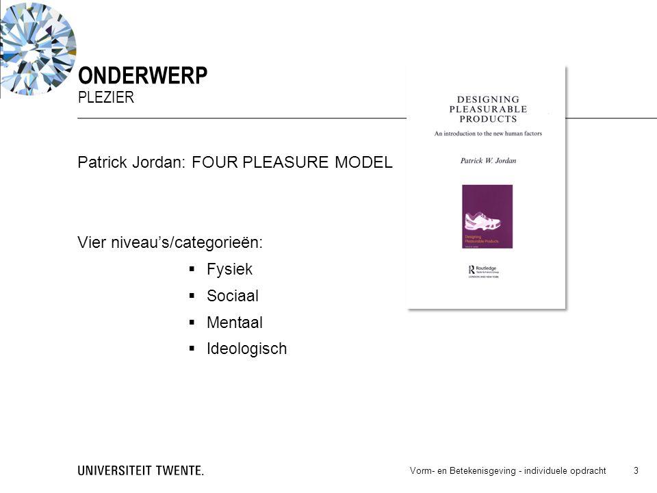 Patrick Jordan: FOUR PLEASURE MODEL Vier niveau's/categorieën:  Fysiek  Sociaal  Mentaal  Ideologisch Vorm- en Betekenisgeving - individuele opdracht 3 ONDERWERP PLEZIER