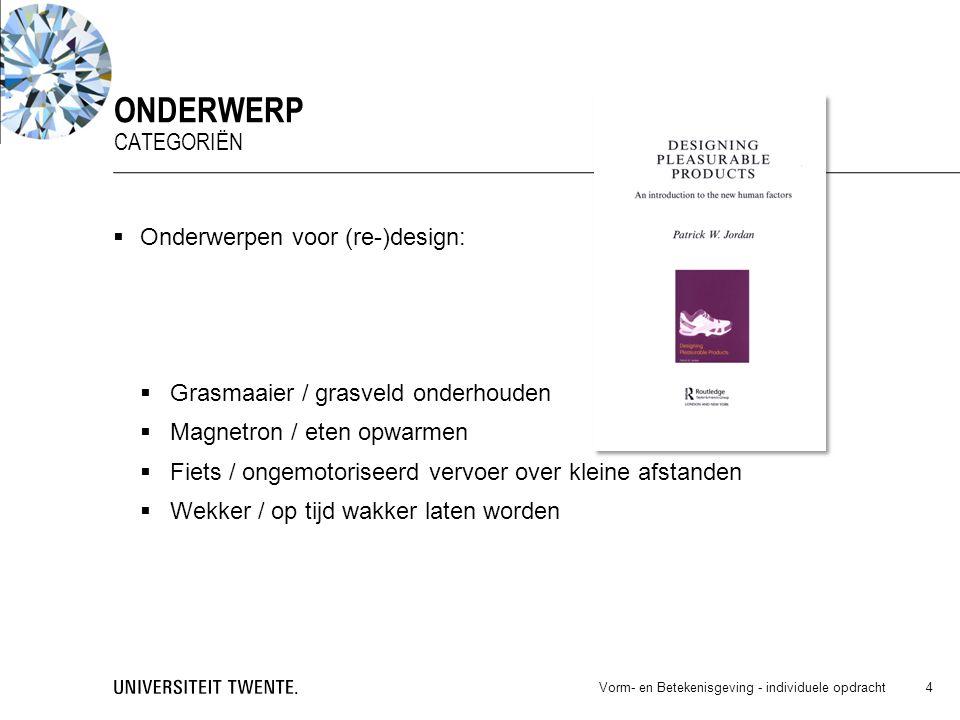  Onderwerpen voor (re-)design:  Grasmaaier / grasveld onderhouden  Magnetron / eten opwarmen  Fiets / ongemotoriseerd vervoer over kleine afstanden  Wekker / op tijd wakker laten worden Vorm- en Betekenisgeving - individuele opdracht 4 ONDERWERP CATEGORIËN