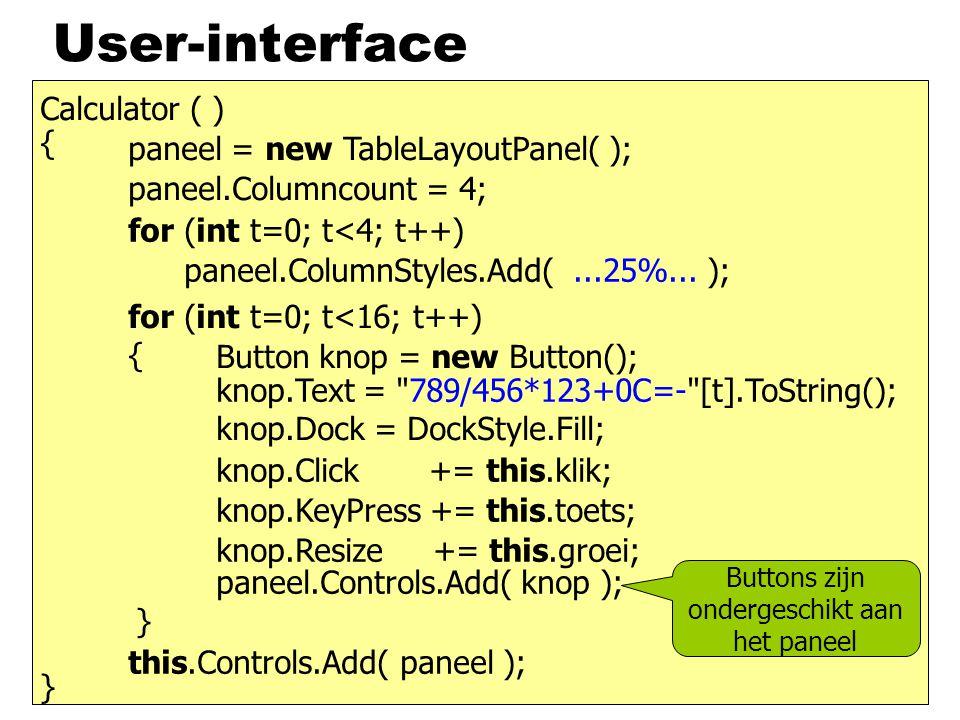 Opbouw klasse Calculator class Calculator : Form { Calculator ( ) { result = new Label( ); result.TextAlign = ContentAlignment.MiddleRight; // en de rest van de Userinterface-opbouw proc = new Processor ( ); } Label result; TableLayoutPanel paneel; Proc proc; membervariabelen ook nodig in EventHandlers