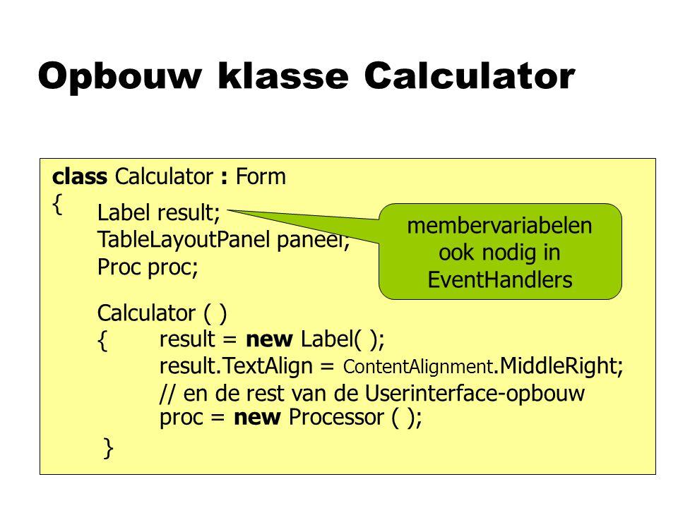 Calculator Event-handlers class Calculator : Form { void klik (object obj, EA ea) { } Label result; Proc proc; void toets(object obj, KPEA kpea ) { } void groei(object obj, EA ea ) { } verwerk( kpea.KeyChar ); verwerk( ((Button) object).