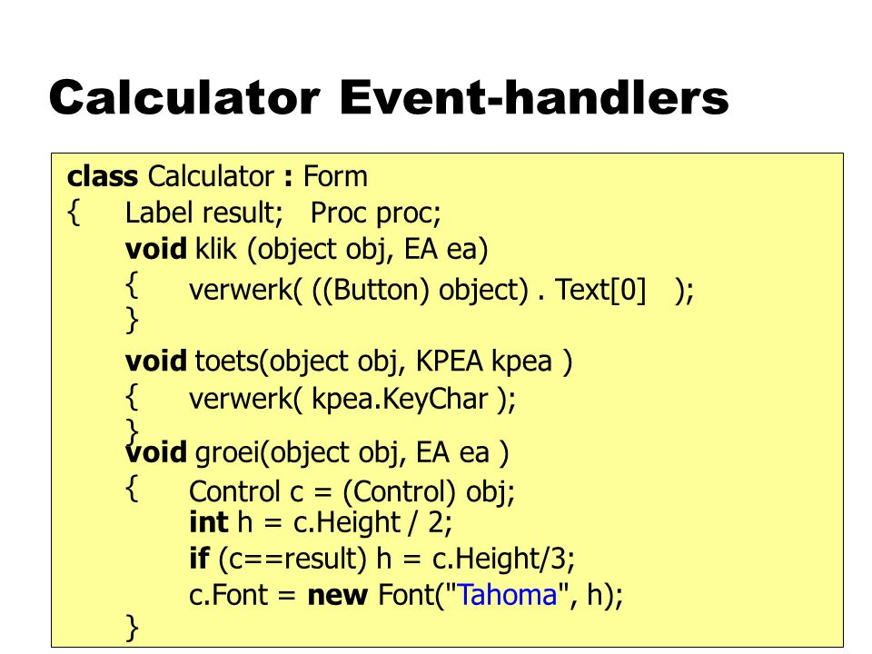 Calculator Event-handlers class Calculator : Form { void klik (object obj, EA ea) { } Label result; Proc proc; void toets(object obj, KPEA kpea ) { } void groei(object obj, EA ea ) { } verwerk( kpea.KeyChar ); verwerk( ((Button) object).