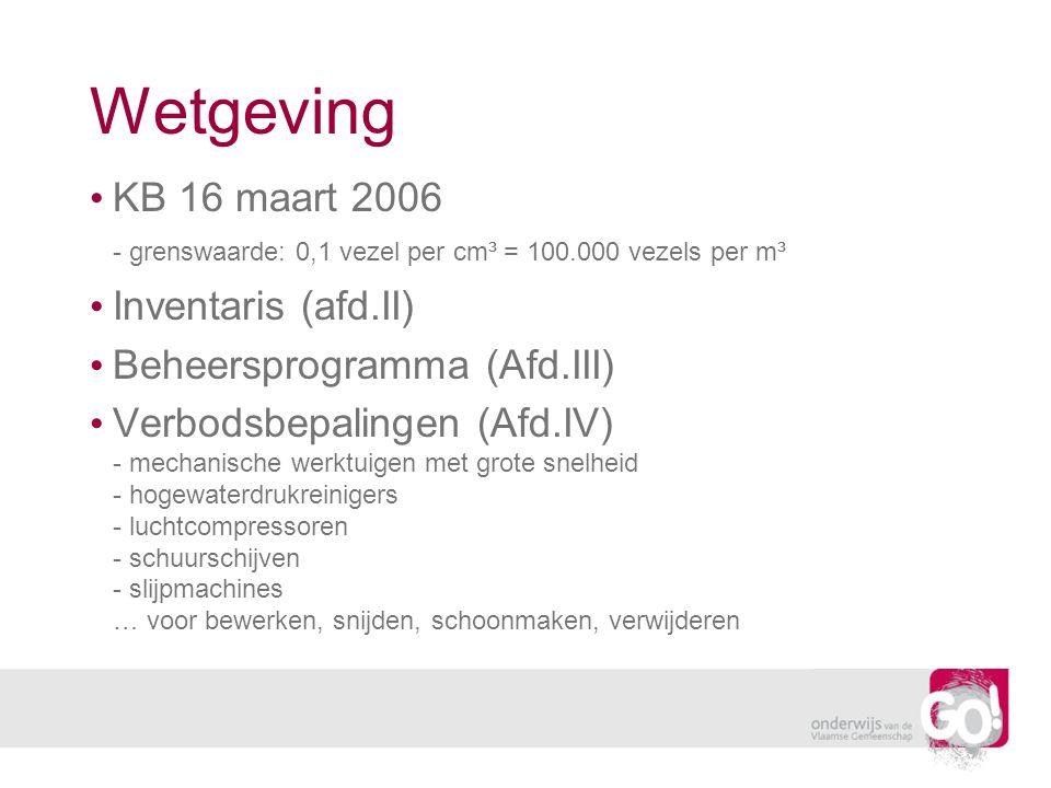Wetgeving KB 16 maart 2006 - grenswaarde: 0,1 vezel per cm³ = 100.000 vezels per m³ Inventaris (afd.II) Beheersprogramma (Afd.III) Verbodsbepalingen (