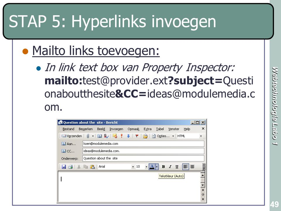 Webtechnologie Labo 1 49 STAP 5: Hyperlinks invoegen Mailto links toevoegen: In link text box van Property Inspector: mailto:test@provider.ext?subject=Questi onaboutthesite&CC=ideas@modulemedia.c om.