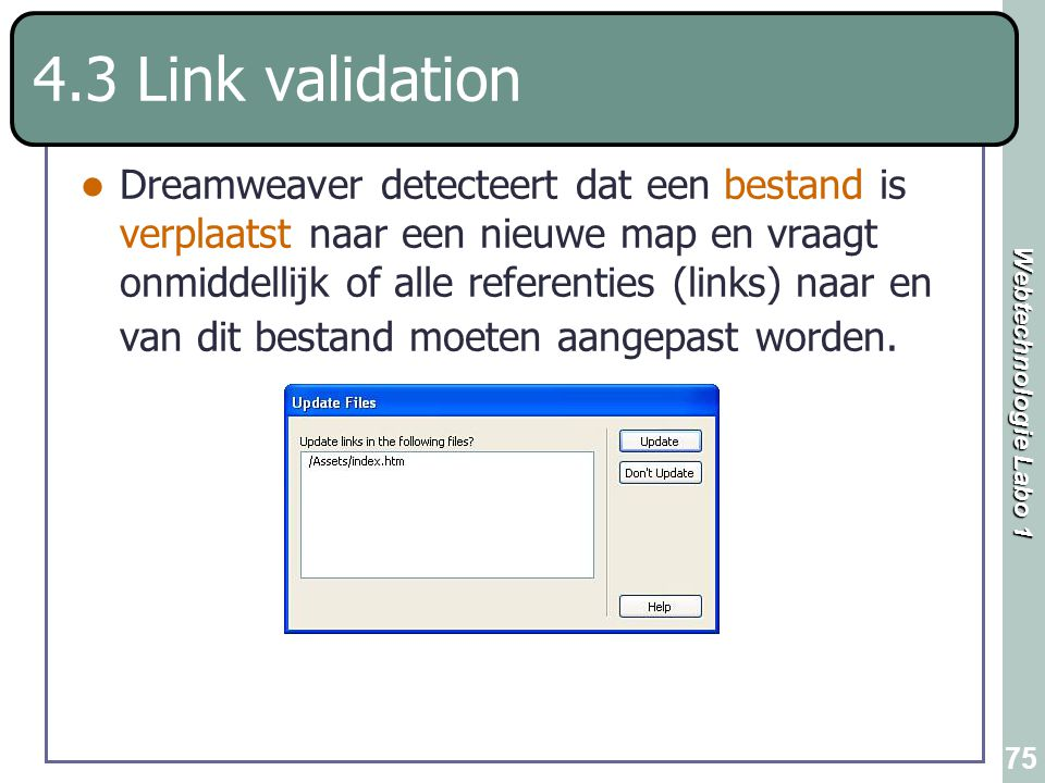 Webtechnologie Labo 1 75 4.3 Link validation Dreamweaver detecteert dat een bestand is verplaatst naar een nieuwe map en vraagt onmiddellijk of alle r
