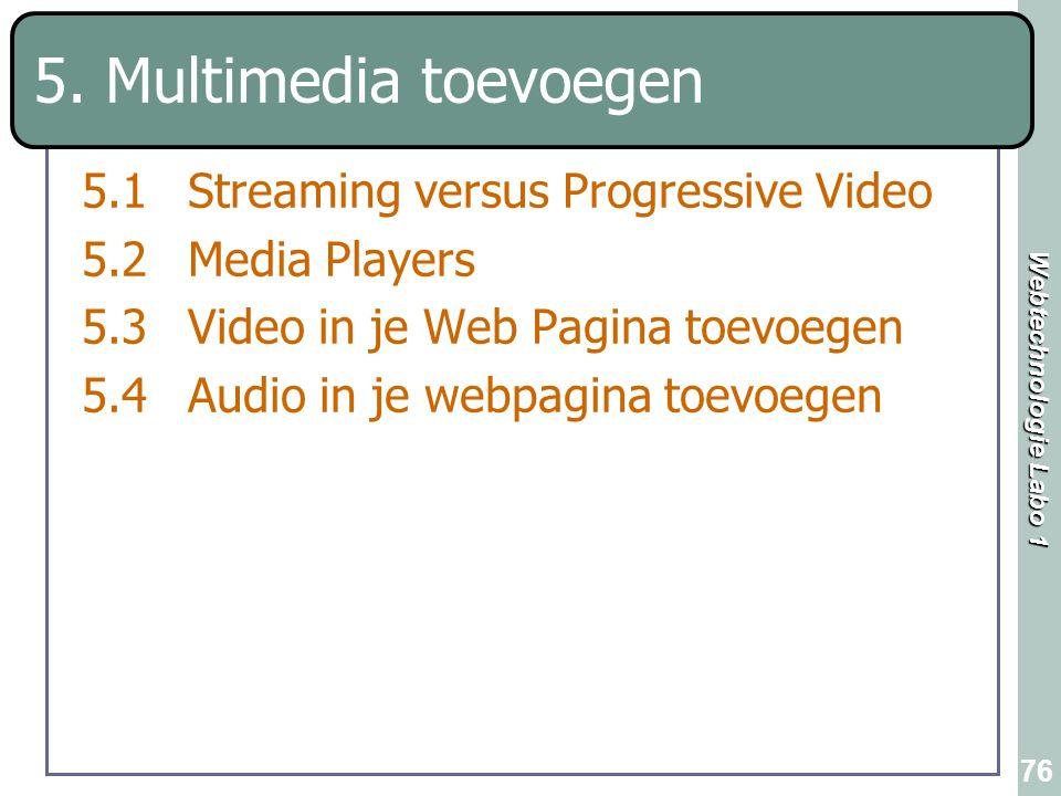Webtechnologie Labo 1 76 5. Multimedia toevoegen 5.1Streaming versus Progressive Video 5.2Media Players 5.3Video in je Web Pagina toevoegen 5.4Audio i