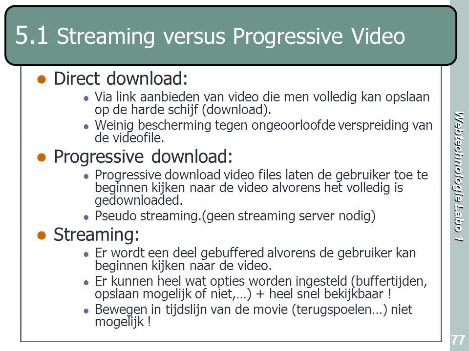 Webtechnologie Labo 1 77 5.1 Streaming versus Progressive Video Direct download: Via link aanbieden van video die men volledig kan opslaan op de harde