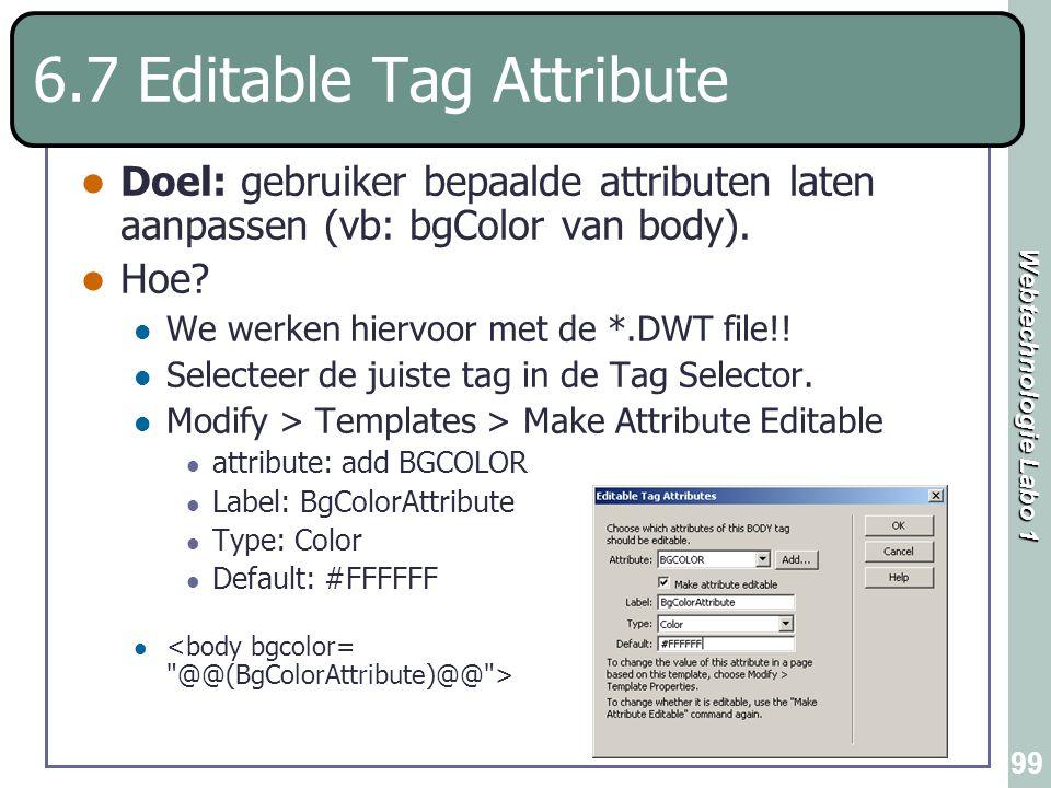 Webtechnologie Labo 1 99 6.7 Editable Tag Attribute Doel: gebruiker bepaalde attributen laten aanpassen (vb: bgColor van body). Hoe? We werken hiervoo
