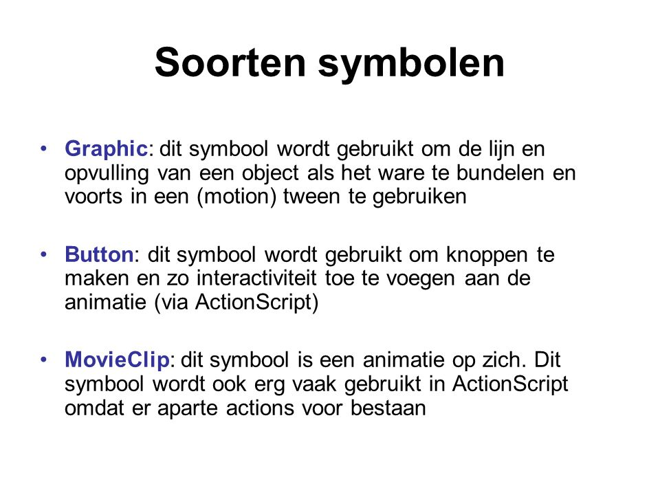 Soorten symbolen Graphic: dit symbool wordt gebruikt om de lijn en opvulling van een object als het ware te bundelen en voorts in een (motion) tween t