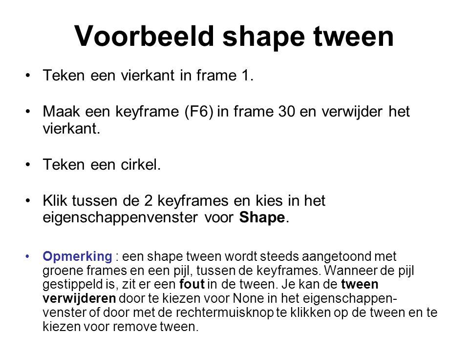 Voorbeeld shape tween Teken een vierkant in frame 1. Maak een keyframe (F6) in frame 30 en verwijder het vierkant. Teken een cirkel. Klik tussen de 2