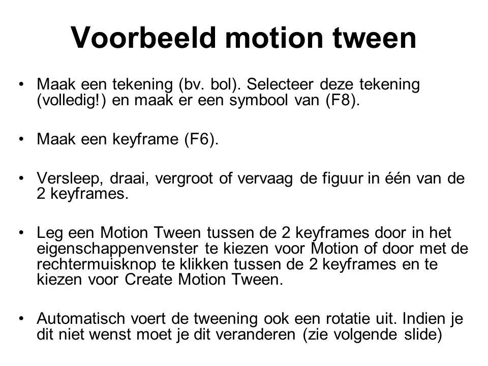 Voorbeeld motion tween Maak een tekening (bv. bol). Selecteer deze tekening (volledig!) en maak er een symbool van (F8). Maak een keyframe (F6). Versl