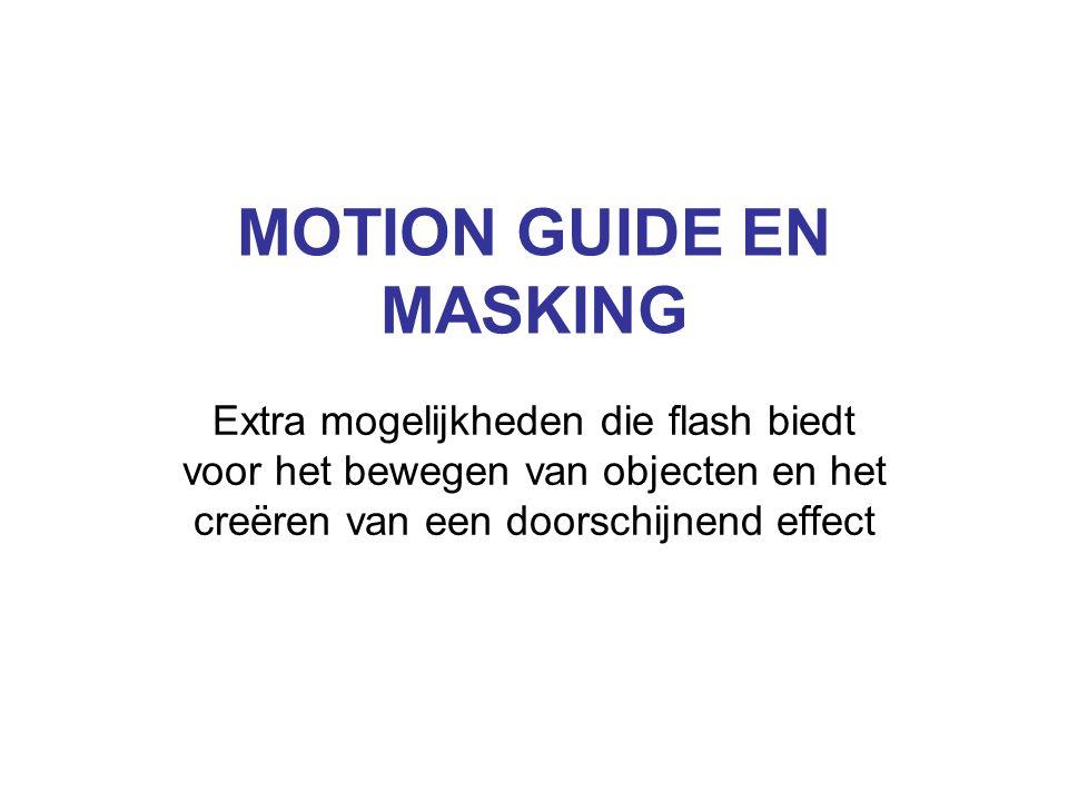 MOTION GUIDE EN MASKING Extra mogelijkheden die flash biedt voor het bewegen van objecten en het creëren van een doorschijnend effect