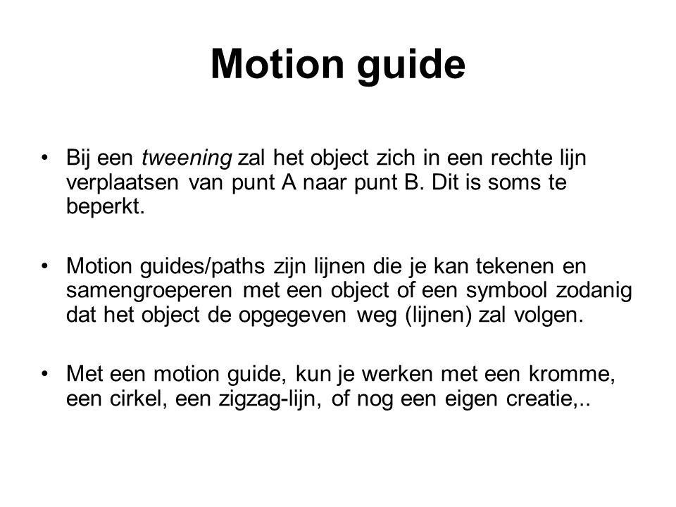 Motion guide Bij een tweening zal het object zich in een rechte lijn verplaatsen van punt A naar punt B. Dit is soms te beperkt. Motion guides/paths z